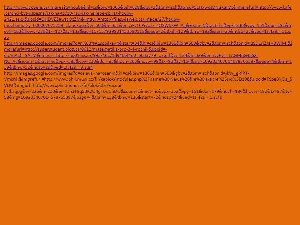 http://www.google.cz/imgres q=houba&hl=cs&biw=1366&bih=608&gbv=2&tbm=isch&tbnid=5EHxwoJDNuKgIM:&imgrefurl=http://www.kafe.cz/chci-byt-uspesna/jak-na-to/10-rad-jak-nejlepe-sbirat-houby- 2421.aspx&docid=QHDVZZawscOzZM&imgurl=http://files.viaweb.cz/image/27/houby- muchomurky_000007075758_clanek.jpg&w=500&h=331&ei=ciFvT6PrAeb_4QSW6KW_Ag&zoom=1&iact=hc&vpx=836&vpy=151&dur=191&h ovh=183&hovw=276&tx=127&ty=132&sig=117157939901453590118&page=2&tbnh=129&tbnw=192&start=25&ndsp=27&ved=1t:429,r:11,s: 25 http://images.google.com/imgres q=n%C3%A1sobilka+4&start=84&hl=cs&biw=1366&bih=608&gbv=2&tbm=isch&tbnid=QSD1rjZJ1VBWlM:&i mgrefurl=http://superstudent.blog.cz/0612/matematika-pro-3-4-rocnik&docid=- qicYqAah_9ALM&imgurl=http://nd01.jxs.cz/993/461/1d940ef4e0_6033779_o2.gif&w=124&h=329&ei=wyRvT_LAGMqG4gSX- NC_Ag&zoom=1&iact=hc&vpx=383&vpy=230&dur=93&hovh=263&hovw=99&tx=92&ty=164&sig=109203467014678765387&page=4&tbnh=1 39&tbnw=52&ndsp=29&ved=1t:429,r:9,s:84 http://images.google.com/imgres q=oslava+narozenin&hl=cs&biw=1366&bih=608&gbv=2&tbm=isch&tbnid=jkW_gRlRT- VmcM:&imgrefurl=http://www.phil.muni.cz/fil/kablok/modules.php%3Fname%3DNews%26file%3Darticle%26sid%3D198&docid=TSpeBYj9z_5 VLM&imgurl=http://www.phil.muni.cz/fil/blok/obr/kocour- kytka.jpg&w=226&h=230&ei=JDh3T9q5BK2Q4gTLvJChDw&zoom=1&iact=hc&vpx=352&vpy=151&dur=179&hovh=184&hovw=180&tx=97&ty= 58&sig=109203467014678765387&page=4&tbnh=138&tbnw=136&start=72&ndsp=24&ved=1t:429,r:1,s:72