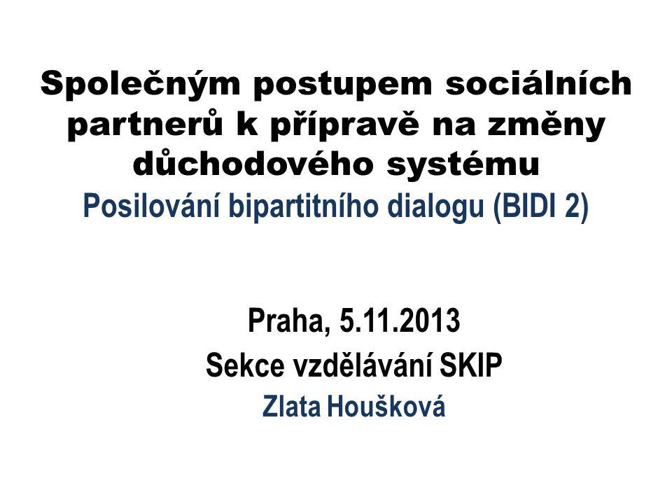 Společným postupem sociálních partnerů k přípravě na změny důchodového systému Posilování bipartitního dialogu (BIDI 2) Praha, 5.11.2013 Sekce vzdělávání SKIP Zlata Houšková