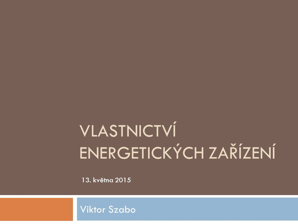 VLASTNICTVÍ ENERGETICKÝCH ZAŘÍZENÍ Viktor Szabo 13. května 2015