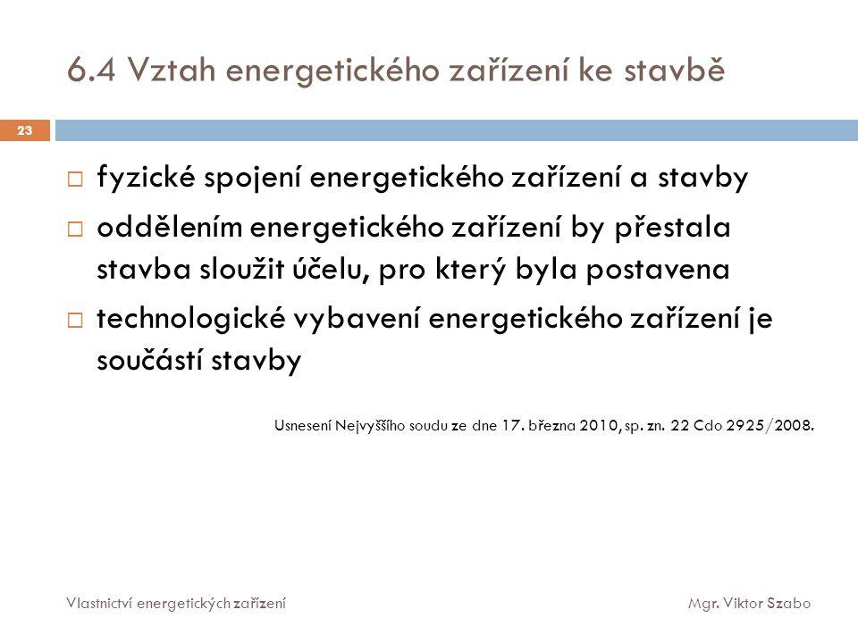 6.4 Vztah energetického zařízení ke stavbě 23  fyzické spojení energetického zařízení a stavby  oddělením energetického zařízení by přestala stavba sloužit účelu, pro který byla postavena  technologické vybavení energetického zařízení je součástí stavby Usnesení Nejvyššího soudu ze dne 17.