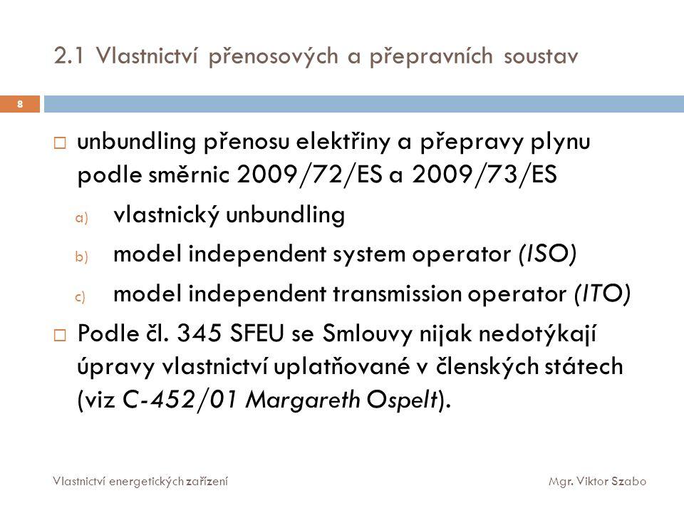  vlastnický unbundling distribučních soustav (DSOs) elektřiny a plynu na úrovni EU neprosazen  regulace SZTE na národní úrovni  vlastnický unbundling DSOs v Nizozemí (C-105/12 až C-107/12 Delta NV)  obligatorní soutěž o trh provozování distribučních soustav ve SRN (§§ 46 a 48 EnWG)  v ČR fakultativně přenechání užívacích a požívacích práv k energetické soustavě (koncesní zákon) 2.2 Vlastnictví distribučních soustav a SZTE 9 Vlastnictví energetických zařízeníMgr.