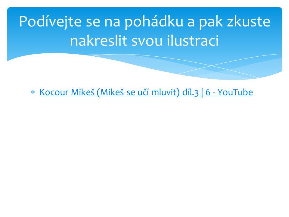  Kocour Mikeš (Mikeš se učí mluvit) díl.3 | 6 - YouTube Kocour Mikeš (Mikeš se učí mluvit) díl.3 | 6 - YouTube Podívejte se na pohádku a pak zkuste nakreslit svou ilustraci