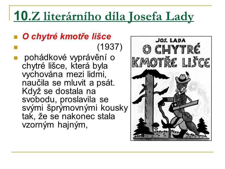 10.Z literárního díla Josefa Lady O chytré kmotře lišce (1937) pohádkové vyprávění o chytré lišce, která byla vychována mezi lidmi, naučila se mluvit a psát.