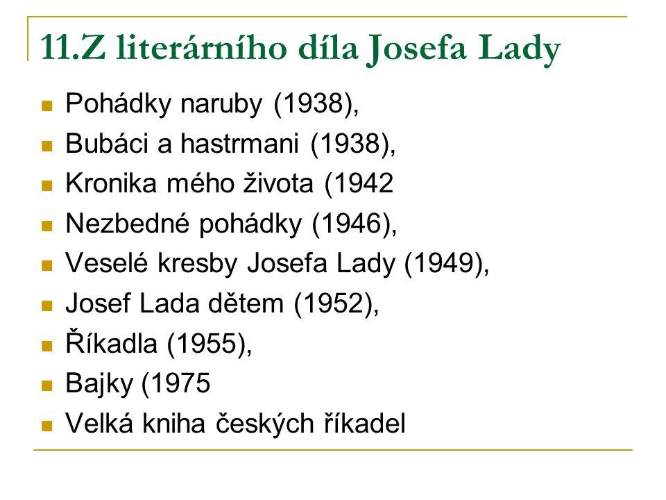 11.Z literárního díla Josefa Lady Pohádky naruby (1938), Bubáci a hastrmani (1938), Kronika mého života (1942 Nezbedné pohádky (1946), Veselé kresby Josefa Lady (1949), Josef Lada dětem (1952), Říkadla (1955), Bajky (1975 Velká kniha českých říkadel