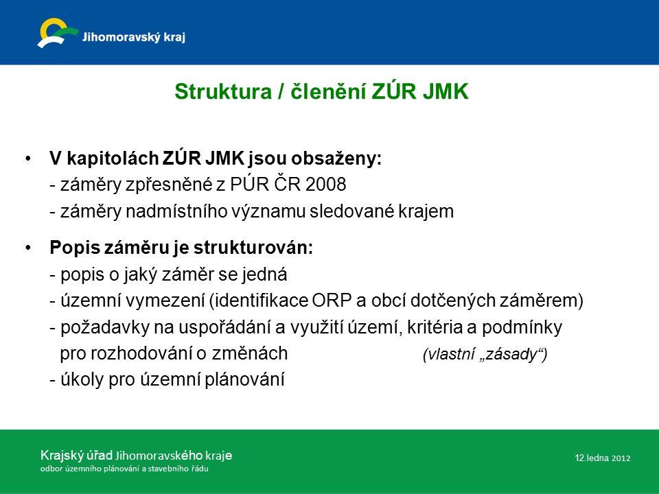 """Struktura / členění ZÚR JMK V kapitolách ZÚR JMK jsou obsaženy: - záměry zpřesněné z PÚR ČR 2008 - záměry nadmístního významu sledované krajem Popis záměru je strukturován: - popis o jaký záměr se jedná - územní vymezení (identifikace ORP a obcí dotčených záměrem) - požadavky na uspořádání a využití území, kritéria a podmínky pro rozhodování o změnách (vlastní """"zásady ) - úkoly pro územní plánování Krajský úřad Jihomoravsk ého kraj e odbor územního plánování a stavebního řádu 12.ledna 2012"""
