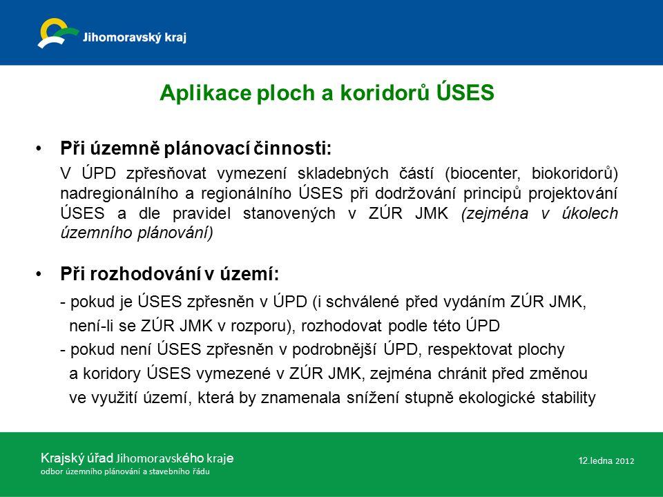 Aplikace ploch a koridorů ÚSES Při územně plánovací činnosti: V ÚPD zpřesňovat vymezení skladebných částí (biocenter, biokoridorů) nadregionálního a regionálního ÚSES při dodržování principů projektování ÚSES a dle pravidel stanovených v ZÚR JMK (zejména v úkolech územního plánování) Při rozhodování v území: - pokud je ÚSES zpřesněn v ÚPD (i schválené před vydáním ZÚR JMK, není-li se ZÚR JMK v rozporu), rozhodovat podle této ÚPD - pokud není ÚSES zpřesněn v podrobnější ÚPD, respektovat plochy a koridory ÚSES vymezené v ZÚR JMK, zejména chránit před změnou ve využití území, která by znamenala snížení stupně ekologické stability Krajský úřad Jihomoravsk ého kraj e odbor územního plánování a stavebního řádu 12.ledna 2012