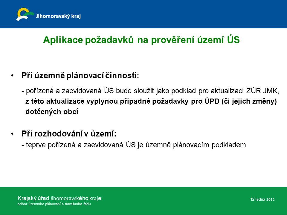 Při územně plánovací činnosti: - pořízená a zaevidovaná ÚS bude sloužit jako podklad pro aktualizaci ZÚR JMK, z této aktualizace vyplynou případné požadavky pro ÚPD (či jejich změny) dotčených obcí Při rozhodování v území: - teprve pořízená a zaevidovaná ÚS je územně plánovacím podkladem Krajský úřad Jihomoravsk ého kraj e odbor územního plánování a stavebního řádu Aplikace požadavků na prověření území ÚS 12.ledna 2012