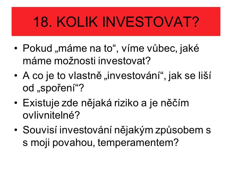 """18. KOLIK INVESTOVAT? Pokud """"máme na to"""", víme vůbec, jaké máme možnosti investovat? A co je to vlastně """"investování"""", jak se liší od """"spoření""""? Exist"""