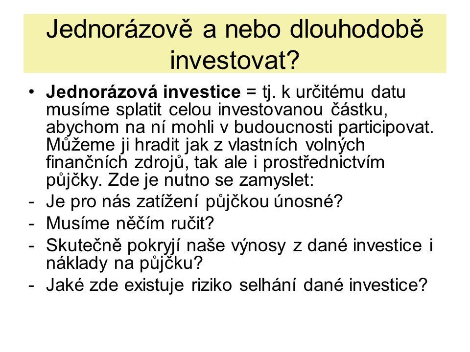 Jednorázově a nebo dlouhodobě investovat? Jednorázová investice = tj. k určitému datu musíme splatit celou investovanou částku, abychom na ní mohli v