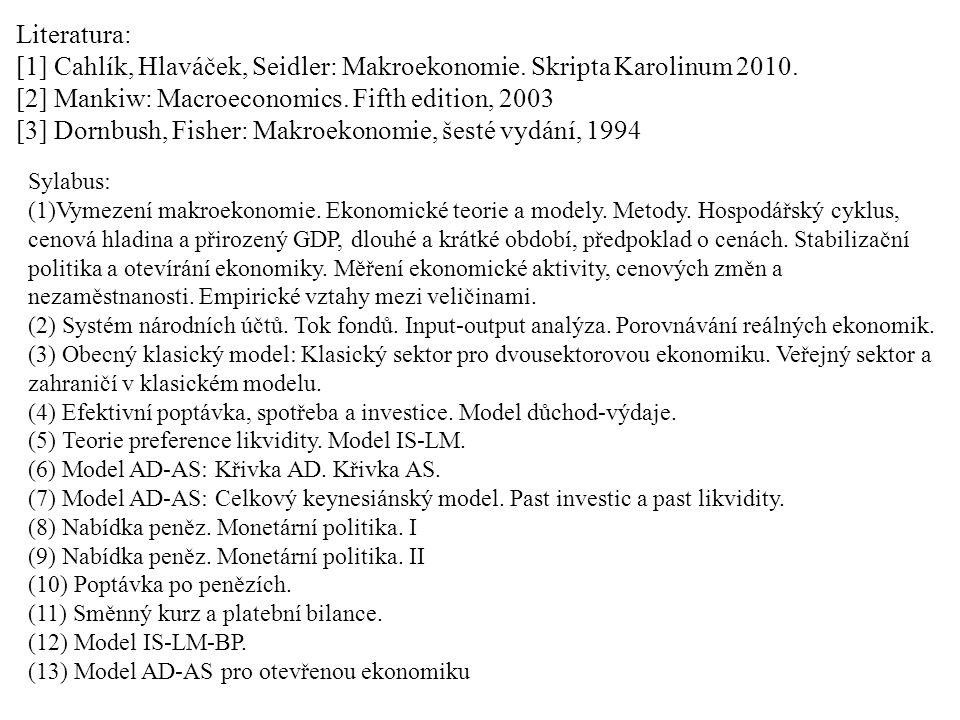 Literatura: [1] Cahlík, Hlaváček, Seidler: Makroekonomie. Skripta Karolinum 2010. [2] Mankiw: Macroeconomics. Fifth edition, 2003 [3] Dornbush, Fisher