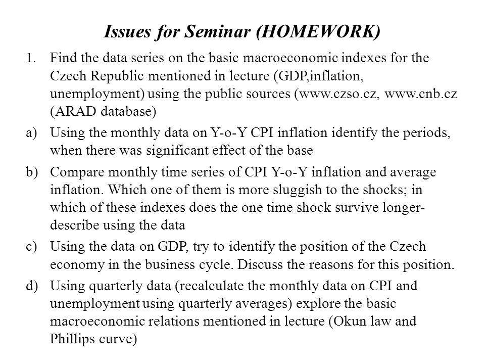 Issues for Seminar (HOMEWORK) 1. Find the data series on the basic macroeconomic indexes for the Czech Republic mentioned in lecture (GDP,inflation, u