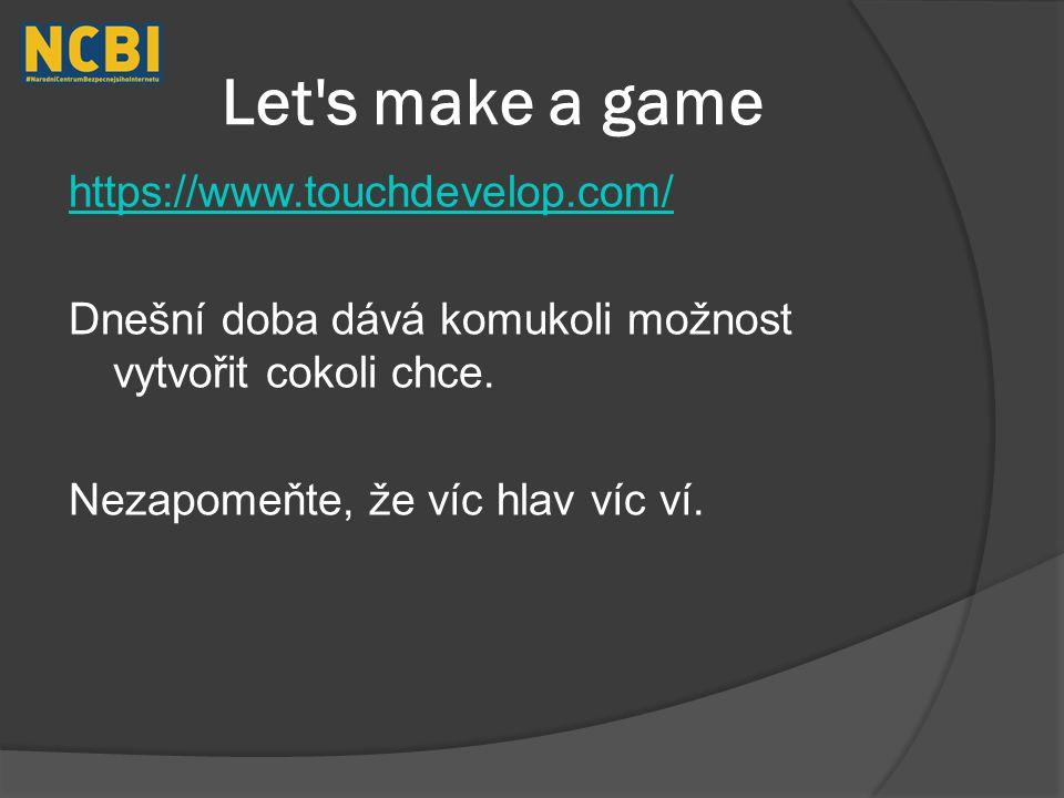 Let s make a game https://www.touchdevelop.com/ Dnešní doba dává komukoli možnost vytvořit cokoli chce.