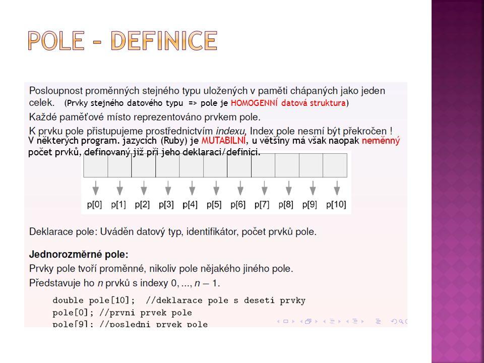 (Prvky stejného datového typu => pole je HOMOGENNÍ datová struktura) V některých program. jazycích (Ruby) je MUTABILNÍ, u většiny má však naopak neměn