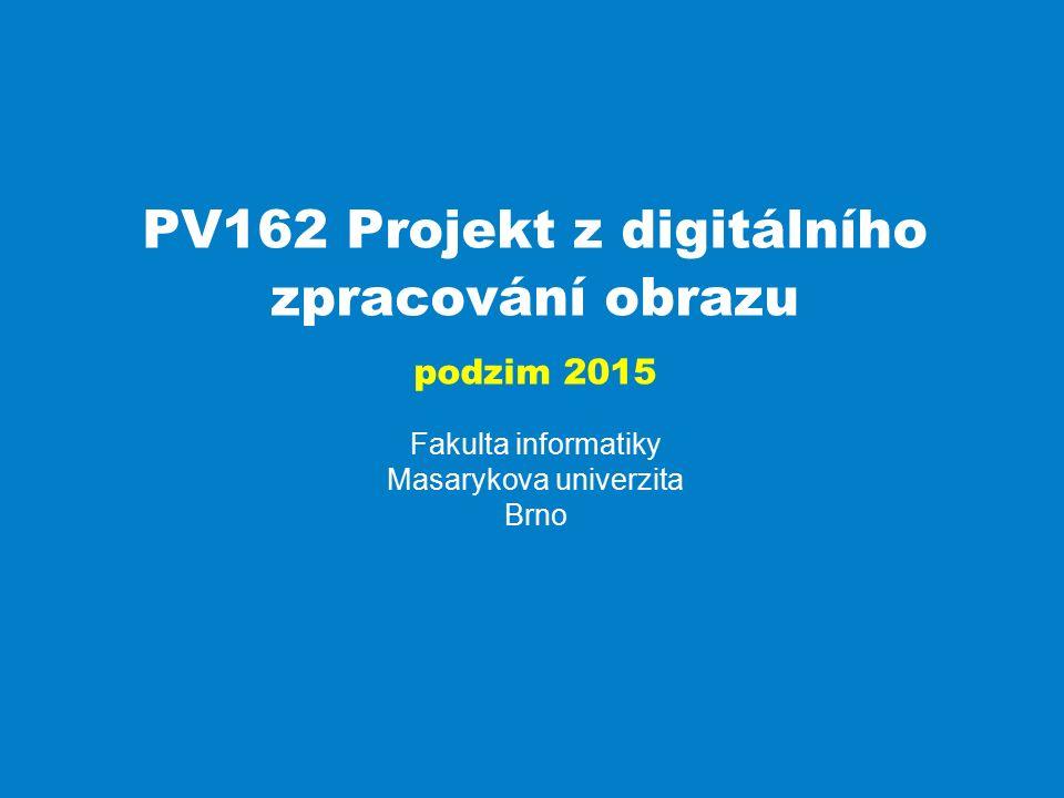 Projekt z digitálního zpracování obrazu PV162 Fakulta informatiky Masarykova univerzita Brno PV162 Projekt z digitálního zpracování obrazu podzim 2015