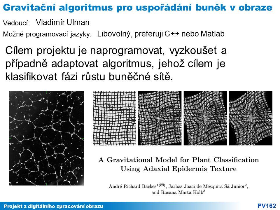 Projekt z digitálního zpracování obrazu PV162 Vedoucí: Možné programovací jazyky: Gravitační algoritmus pro uspořádání buněk v obraze Cílem projektu je naprogramovat, vyzkoušet a případně adaptovat algoritmus, jehož cílem je klasifikovat fázi růstu buněčné sítě.