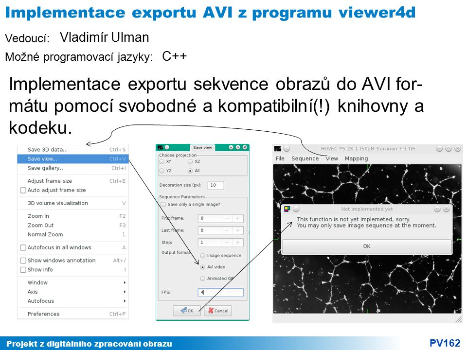 Projekt z digitálního zpracování obrazu PV162 Vedoucí: Možné programovací jazyky: Implementace exportu AVI z programu viewer4d Implementace exportu sekvence obrazů do AVI for- mátu pomocí svobodné a kompatibilní(!) knihovny a kodeku.