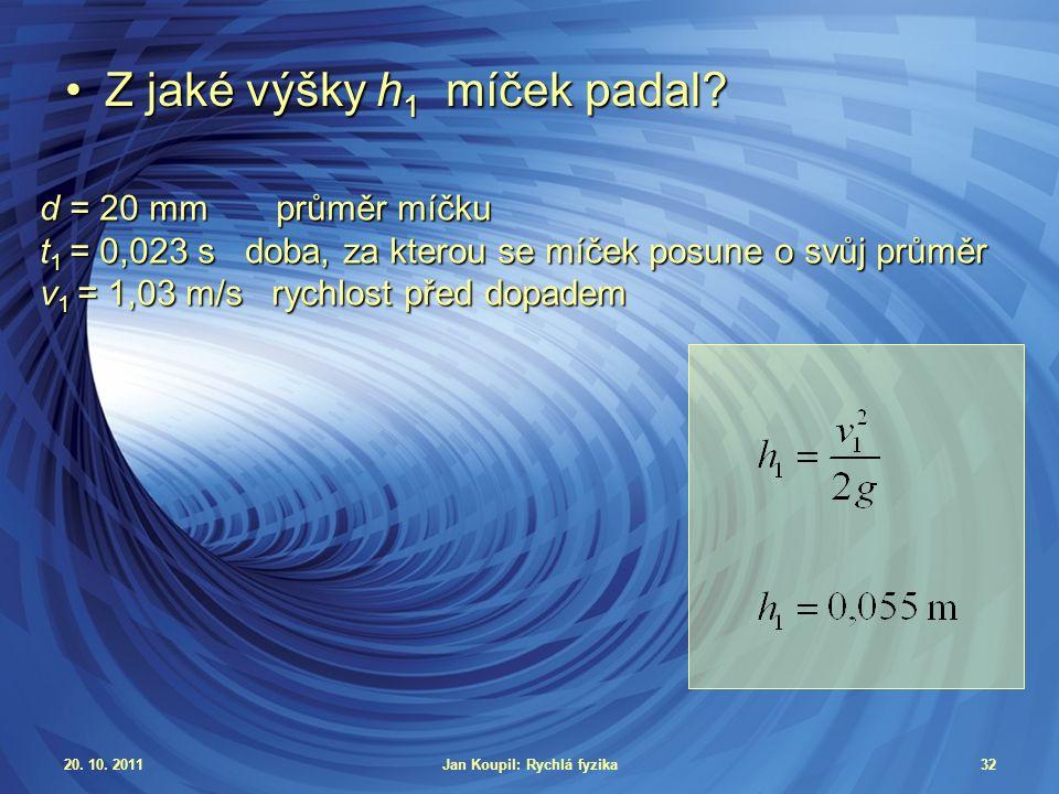 20. 10. 2011Jan Koupil: Rychlá fyzika32 Z jaké výšky h 1 míček padal?Z jaké výšky h 1 míček padal.