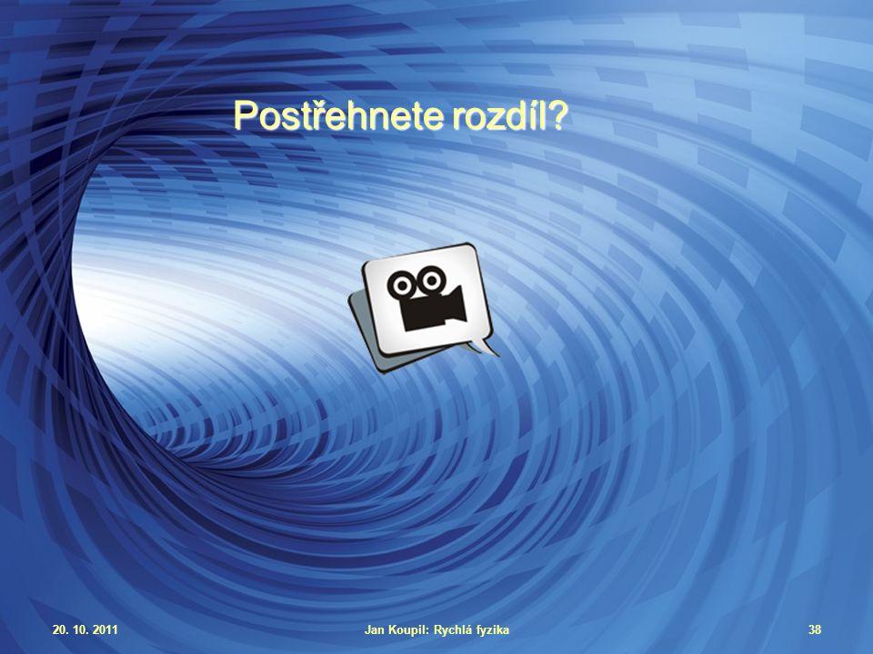 20. 10. 2011Jan Koupil: Rychlá fyzika38 Postřehnete rozdíl?