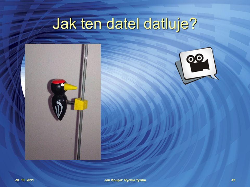 20. 10. 2011Jan Koupil: Rychlá fyzika45 Jak ten datel datluje?
