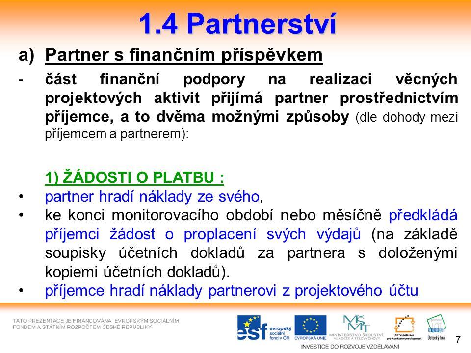 1.4 Partnerství a)Partner s finančním příspěvkem -část finanční podpory na realizaci věcných projektových aktivit přijímá partner prostřednictvím příjemce, a to dvěma možnými způsoby (dle dohody mezi příjemcem a partnerem): 1) ŽÁDOSTI O PLATBU : partner hradí náklady ze svého, ke konci monitorovacího období nebo měsíčně předkládá příjemci žádost o proplacení svých výdajů (na základě soupisky účetních dokladů za partnera s doloženými kopiemi účetních dokladů).