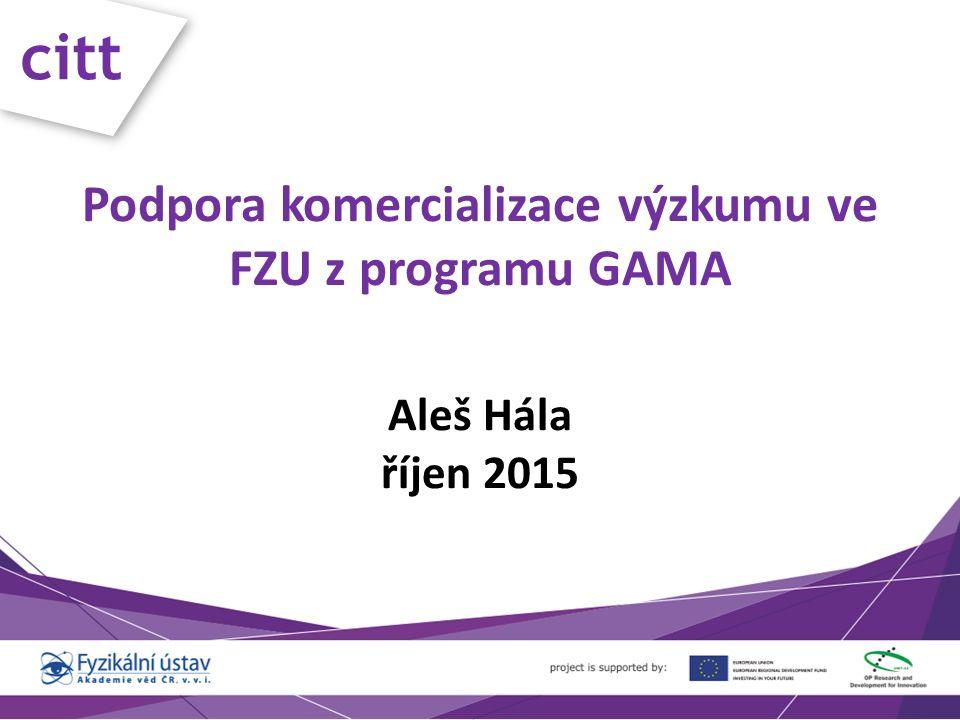 citt Podpora komercializace výzkumu ve FZU z programu GAMA Aleš Hála říjen 2015