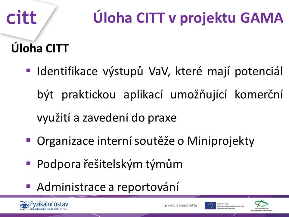 citt Úloha CITT v projektu GAMA Úloha CITT  Identifikace výstupů VaV, které mají potenciál být praktickou aplikací umožňující komerční využití a zavedení do praxe  Organizace interní soutěže o Miniprojekty  Podpora řešitelským týmům  Administrace a reportování