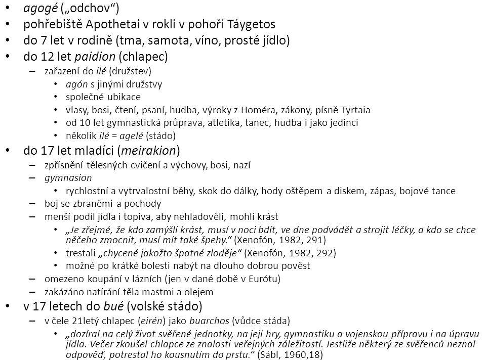 """agogé (""""odchov ) pohřebiště Apothetai v rokli v pohoří Táygetos do 7 let v rodině (tma, samota, víno, prosté jídlo) do 12 let paidion (chlapec) – zařazení do ilé (družstev) agón s jinými družstvy společné ubikace vlasy, bosi, čtení, psaní, hudba, výroky z Homéra, zákony, písně Tyrtaia od 10 let gymnastická průprava, atletika, tanec, hudba i jako jedinci několik ilé = agelé (stádo) do 17 let mladíci (meirakion) – zpřísnění tělesných cvičení a výchovy, bosi, nazí – gymnasion rychlostní a vytrvalostní běhy, skok do dálky, hody oštěpem a diskem, zápas, bojové tance – boj se zbraněmi a pochody – menší podíl jídla i topiva, aby nehladověli, mohli krást """"Je zřejmé, že kdo zamýšlí krást, musí v noci bdít, ve dne podvádět a strojit léčky, a kdo se chce něčeho zmocnit, musí mít také špehy. (Xenofón, 1982, 291) trestali """"chycené jakožto špatné zloděje (Xenofón, 1982, 292) možné po krátké bolesti nabýt na dlouho dobrou pověst – omezeno koupání v lázních (jen v dané době v Eurótu) – zakázáno natírání těla mastmi a olejem v 17 letech do bué (volské stádo) – v čele 21letý chlapec (eirén) jako buarchos (vůdce stáda) """"dozíral na celý život svěřené jednotky, na její hry, gymnastiku a vojenskou přípravu i na úpravu jídla."""