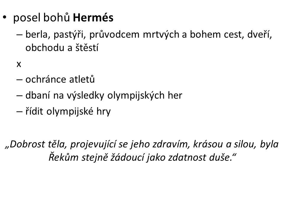 """posel bohů Hermés – berla, pastýři, průvodcem mrtvých a bohem cest, dveří, obchodu a štěstí x – ochránce atletů – dbaní na výsledky olympijských her – řídit olympijské hry """"Dobrost těla, projevující se jeho zdravím, krásou a silou, byla Řekům stejně žádoucí jako zdatnost duše."""