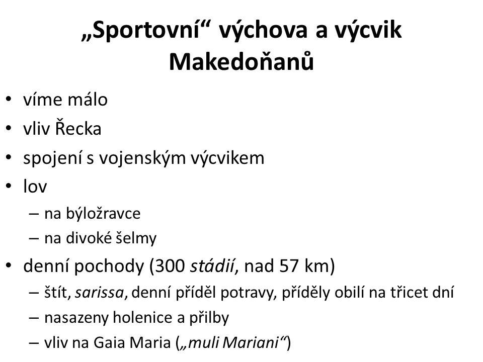 """""""Sportovní výchova a výcvik Makedoňanů víme málo vliv Řecka spojení s vojenským výcvikem lov – na býložravce – na divoké šelmy denní pochody (300 stádií, nad 57 km) – štít, sarissa, denní příděl potravy, příděly obilí na třicet dní – nasazeny holenice a přilby – vliv na Gaia Maria (""""muli Mariani )"""