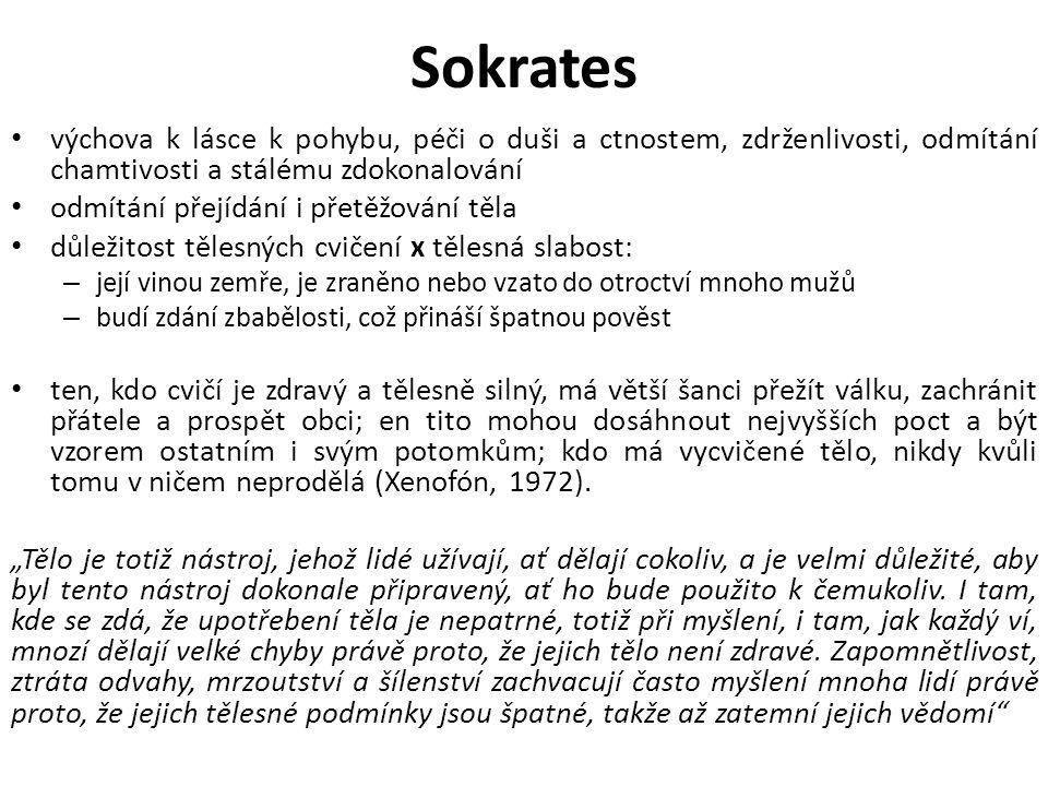 Sokrates výchova k lásce k pohybu, péči o duši a ctnostem, zdrženlivosti, odmítání chamtivosti a stálému zdokonalování odmítání přejídání i přetěžování těla důležitost tělesných cvičení x tělesná slabost: – její vinou zemře, je zraněno nebo vzato do otroctví mnoho mužů – budí zdání zbabělosti, což přináší špatnou pověst ten, kdo cvičí je zdravý a tělesně silný, má větší šanci přežít válku, zachránit přátele a prospět obci; en tito mohou dosáhnout nejvyšších poct a být vzorem ostatním i svým potomkům; kdo má vycvičené tělo, nikdy kvůli tomu v ničem neprodělá (Xenofón, 1972).