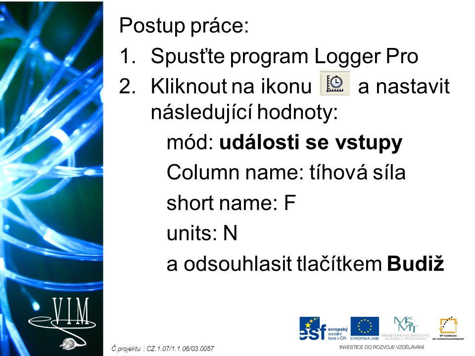 Č.projektu : CZ.1.07/1.1.06/03.0057 Postup práce: 1.Spusťte program Logger Pro 2.Kliknout na ikonu a nastavit následující hodnoty: mód: události se vstupy Column name: tíhová síla short name: F units: N a odsouhlasit tlačítkem Budiž