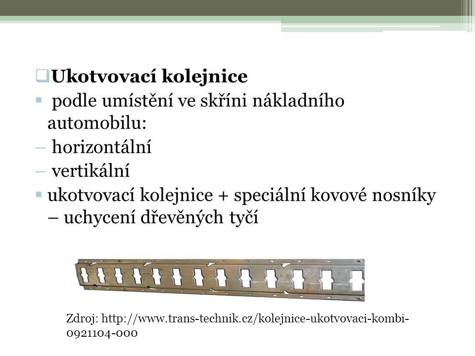  Ukotvovací kolejnice  podle umístění ve skříni nákladního automobilu: – horizontální – vertikální  ukotvovací kolejnice + speciální kovové nosníky – uchycení dřevěných tyčí Zdroj: http://www.trans-technik.cz/kolejnice-ukotvovaci-kombi- 0921104-000