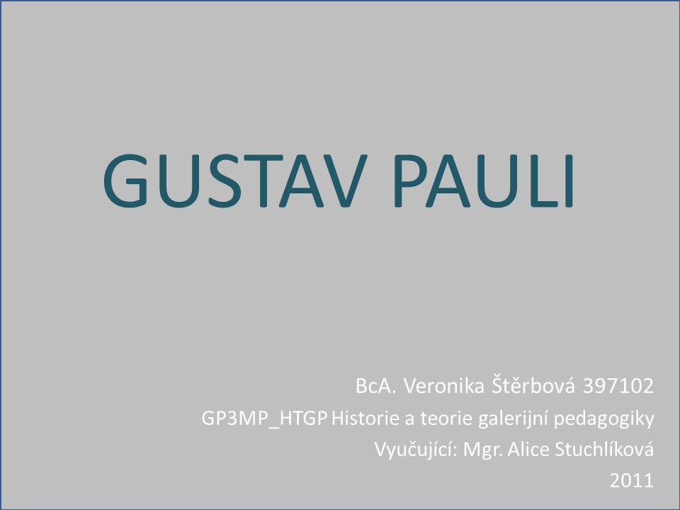 GUSTAV PAULI BcA. Veronika Štěrbová 397102 GP3MP_HTGP Historie a teorie galerijní pedagogiky Vyučující: Mgr. Alice Stuchlíková 2011