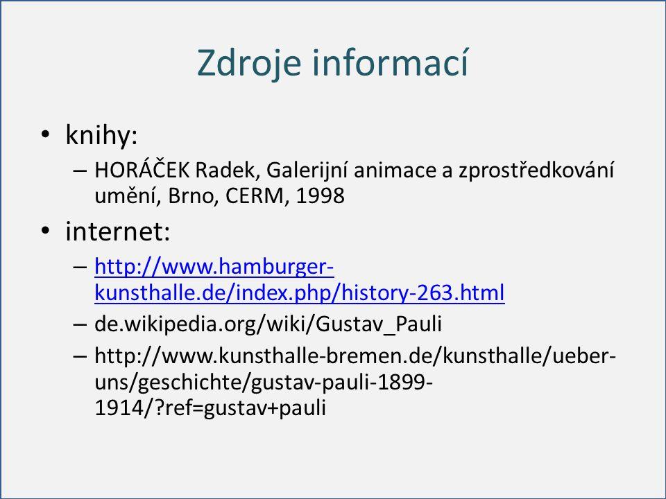 Zdroje informací knihy: – HORÁČEK Radek, Galerijní animace a zprostředkování umění, Brno, CERM, 1998 internet: – http://www.hamburger- kunsthalle.de/index.php/history-263.html http://www.hamburger- kunsthalle.de/index.php/history-263.html – de.wikipedia.org/wiki/Gustav_Pauli – http://www.kunsthalle-bremen.de/kunsthalle/ueber- uns/geschichte/gustav-pauli-1899- 1914/ ref=gustav+pauli