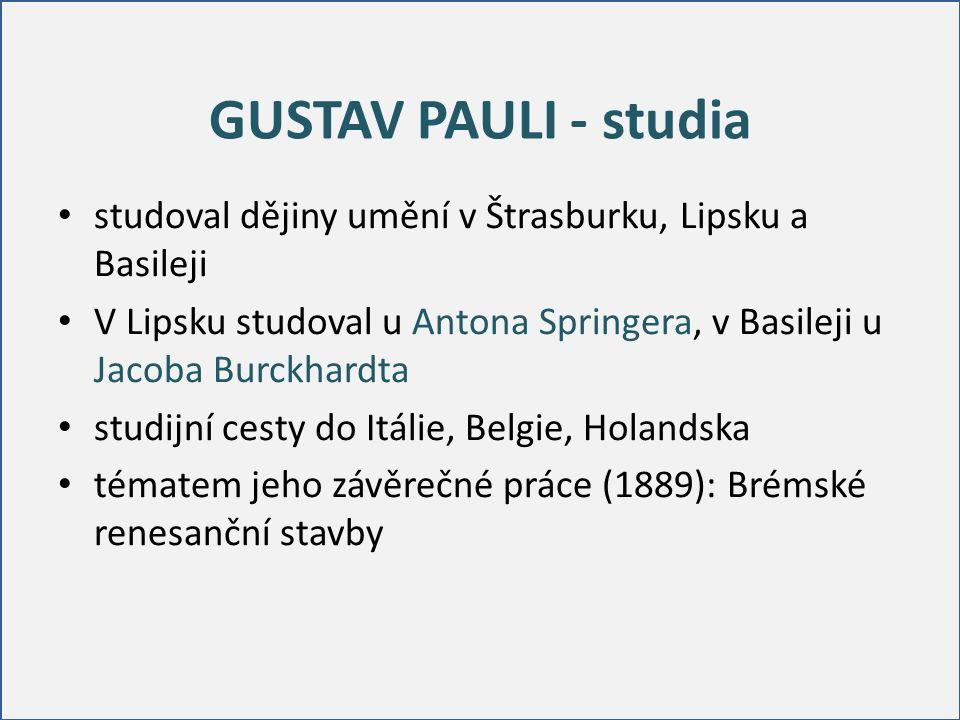 GUSTAV PAULI - studia studoval dějiny umění v Štrasburku, Lipsku a Basileji V Lipsku studoval u Antona Springera, v Basileji u Jacoba Burckhardta studijní cesty do Itálie, Belgie, Holandska tématem jeho závěrečné práce (1889): Brémské renesanční stavby