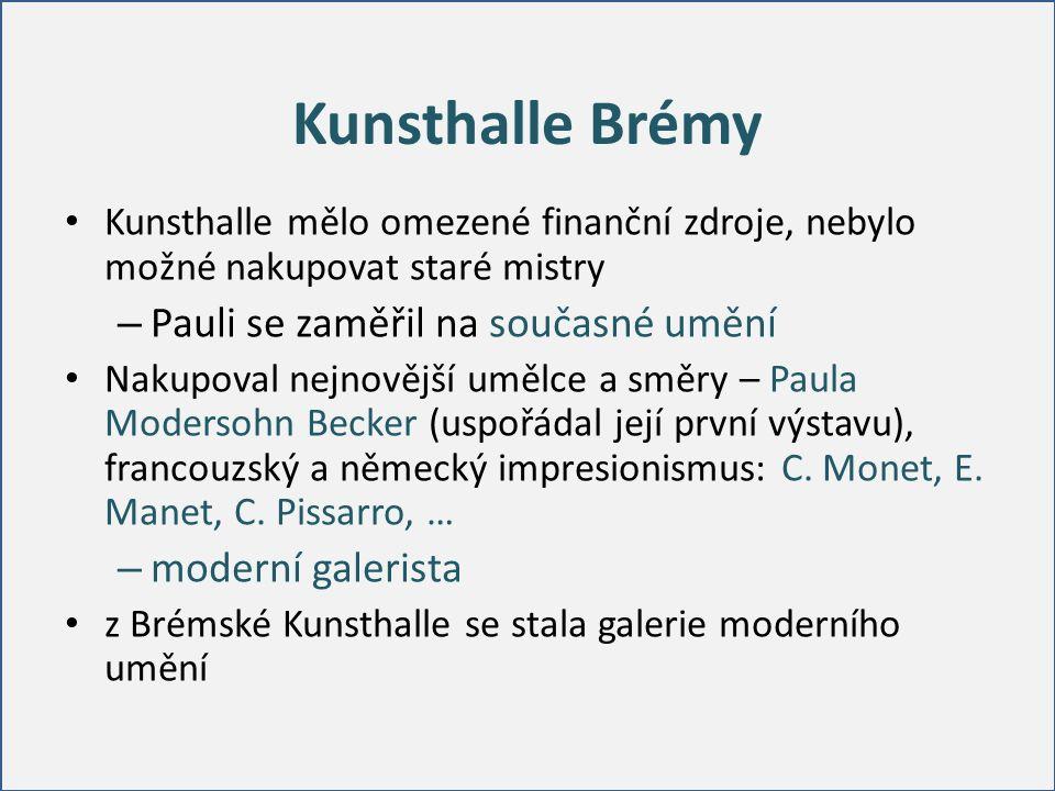 Kunsthalle Brémy Kunsthalle mělo omezené finanční zdroje, nebylo možné nakupovat staré mistry – Pauli se zaměřil na současné umění Nakupoval nejnovější umělce a směry – Paula Modersohn Becker (uspořádal její první výstavu), francouzský a německý impresionismus: C.
