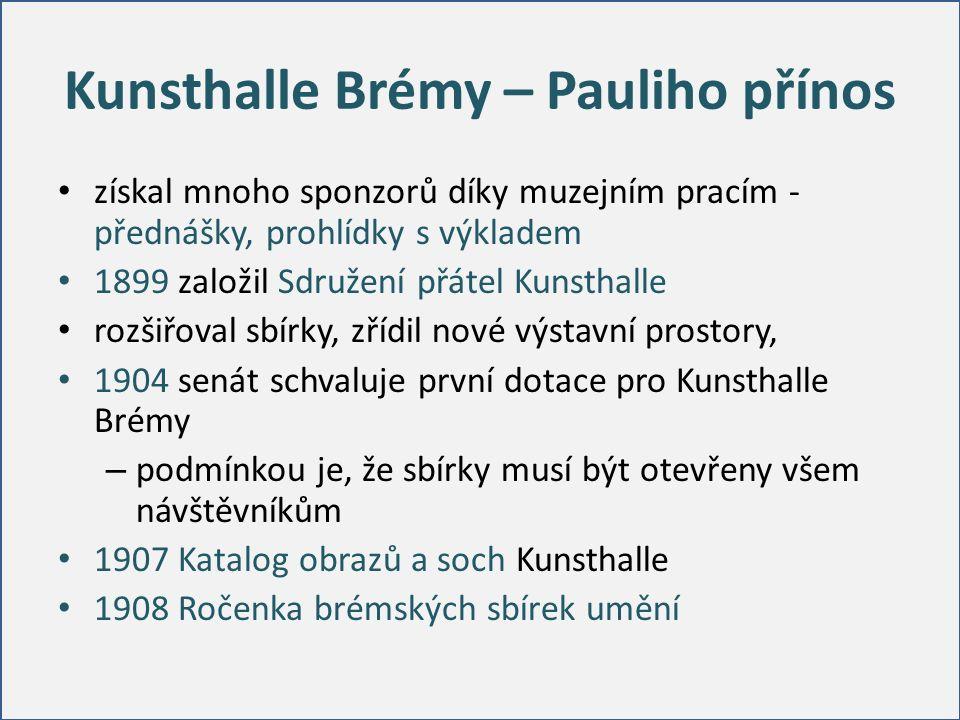 Kunsthalle Brémy – Pauliho přínos získal mnoho sponzorů díky muzejním pracím - přednášky, prohlídky s výkladem 1899 založil Sdružení přátel Kunsthalle rozšiřoval sbírky, zřídil nové výstavní prostory, 1904 senát schvaluje první dotace pro Kunsthalle Brémy – podmínkou je, že sbírky musí být otevřeny všem návštěvníkům 1907 Katalog obrazů a soch Kunsthalle 1908 Ročenka brémských sbírek umění