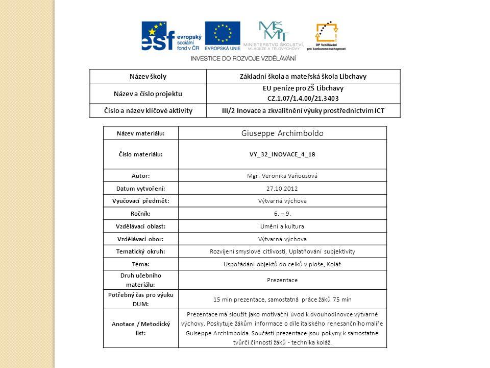 Název školyZákladní škola a mateřská škola Libchavy Název a číslo projektu EU peníze pro ZŠ Libchavy CZ.1.07/1.4.00/21.3403 Číslo a název klíčové aktivityIII/2 Inovace a zkvalitnění výuky prostřednictvím ICT Název materiálu: Giuseppe Archimboldo Číslo materiálu:VY_32_INOVACE_4_18 Autor:Mgr.
