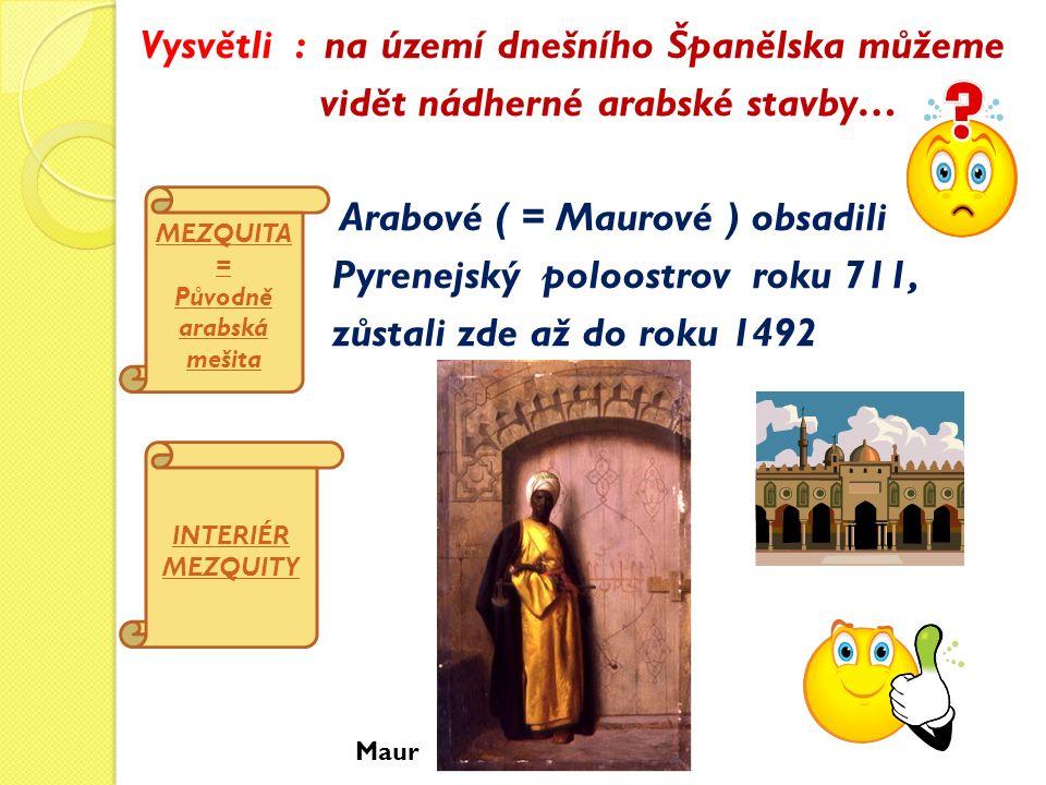 Vysvětli : na území dnešního Španělska můžeme vidět nádherné arabské stavby… Arabové ( = Maurové ) obsadili Pyrenejský poloostrov roku 711, zůstali zde až do roku 1492 MEZQUITA = Původně arabská mešita INTERIÉR MEZQUITY Maur
