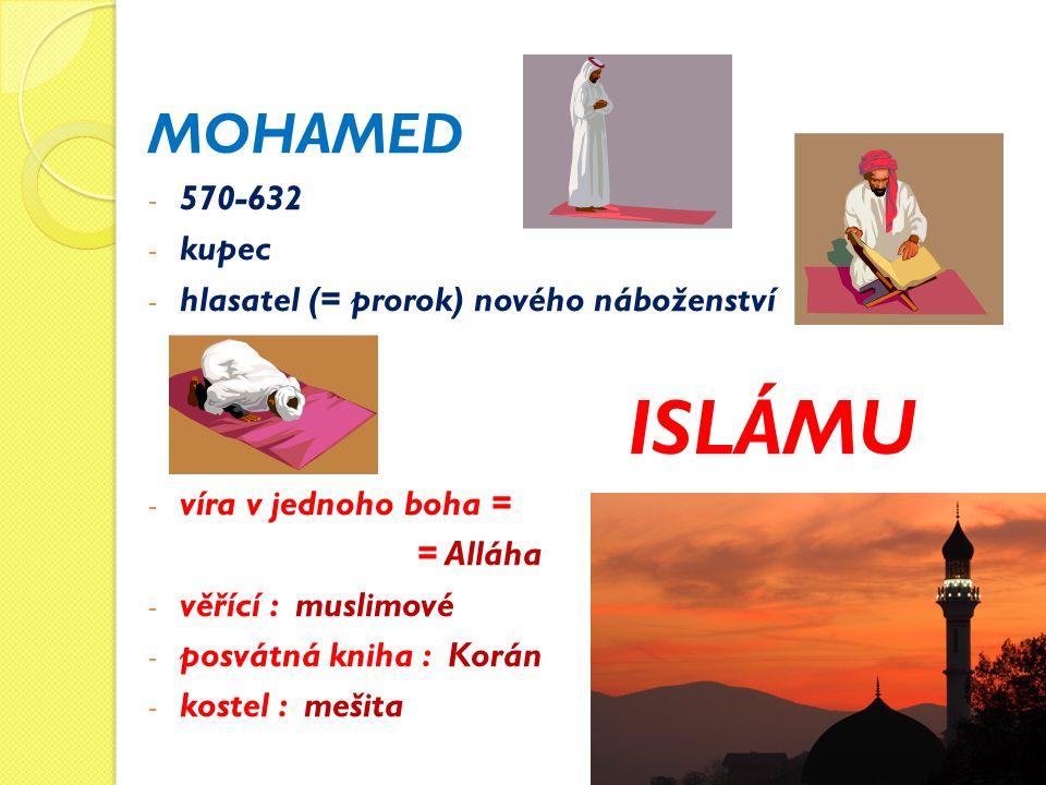 MOHAMED - 570-632 - kupec - hlasatel (= prorok) nového náboženství ISLÁMU - víra v jednoho boha = = Alláha - věřící : muslimové - posvátná kniha : Korán - kostel : mešita