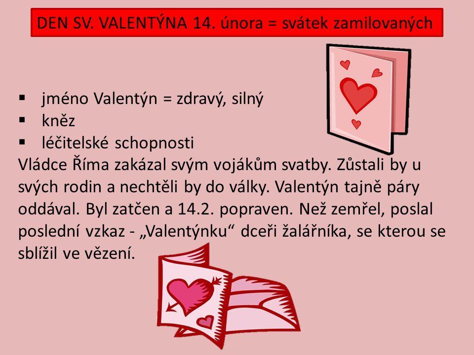  jméno Valentýn = zdravý, silný  kněz  léčitelské schopnosti Vládce Říma zakázal svým vojákům svatby. Zůstali by u svých rodin a nechtěli by do vál