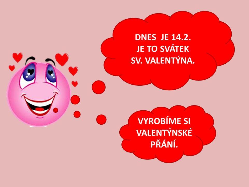 DNES JE 14.2. JE TO SVÁTEK SV. VALENTÝNA. VYROBÍME SI VALENTÝNSKÉ PŘÁNÍ.