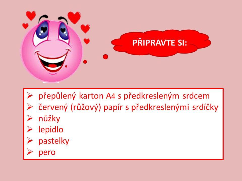 PŘIPRAVTE SI:  přepůlený karton A 4 s předkresleným srdcem  červený (růžový) papír s předkreslenými srdíčky  nůžky  lepidlo  pastelky  pero