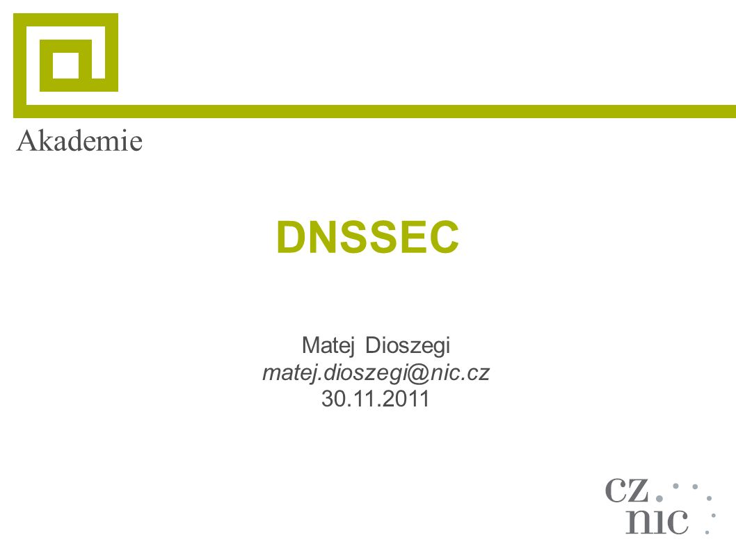 Akademie DNSSEC Matej Dioszegi matej.dioszegi@nic.cz 30.11.2011