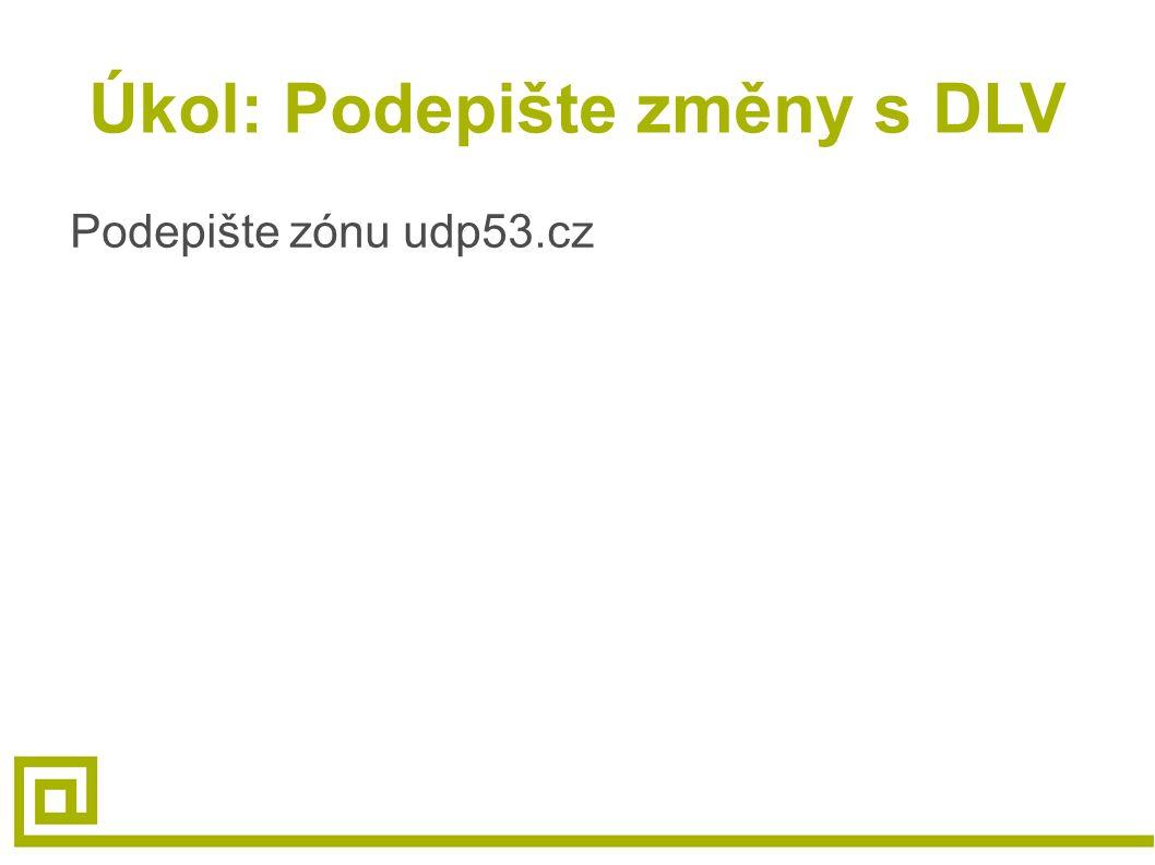 Úkol: Podepište změny s DLV Podepište zónu udp53.cz