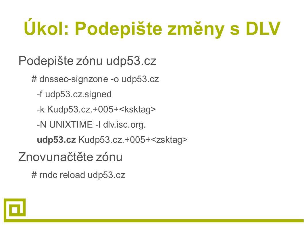Úkol: Podepište změny s DLV Podepište zónu udp53.cz # dnssec-signzone -o udp53.cz -f udp53.cz.signed -k Kudp53.cz.+005+ -N UNIXTIME -l dlv.isc.org.