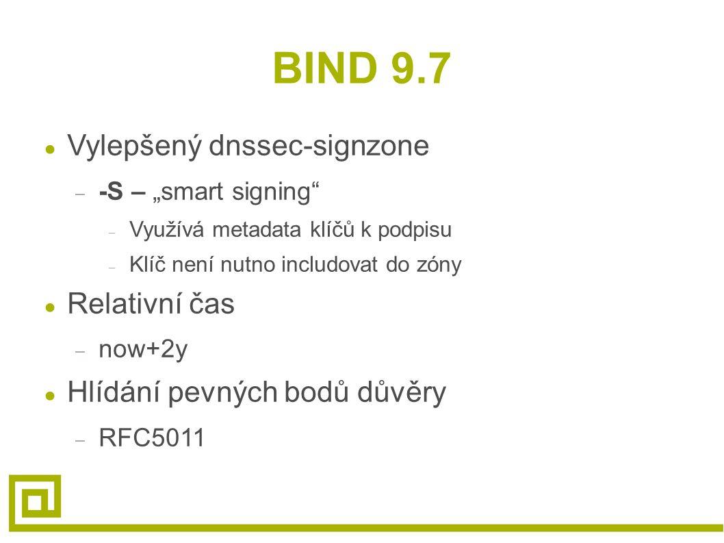 """BIND 9.7 ● Vylepšený dnssec-signzone – -S – """"smart signing – Využívá metadata klíčů k podpisu – Klíč není nutno includovat do zóny ● Relativní čas – now+2y ● Hlídání pevných bodů důvěry – RFC5011"""