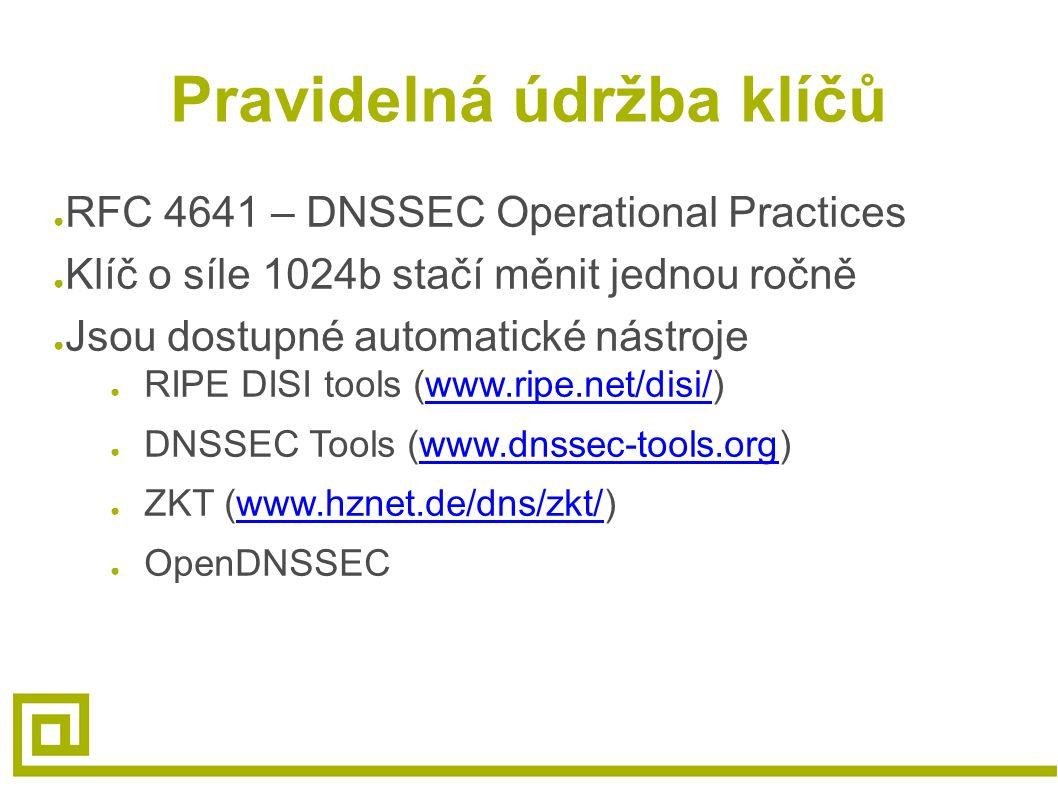 Pravidelná údržba klíčů ● RFC 4641 – DNSSEC Operational Practices ● Klíč o síle 1024b stačí měnit jednou ročně ● Jsou dostupné automatické nástroje ● RIPE DISI tools (www.ripe.net/disi/)www.ripe.net/disi/ ● DNSSEC Tools (www.dnssec-tools.org)www.dnssec-tools.org ● ZKT (www.hznet.de/dns/zkt/)www.hznet.de/dns/zkt/ ● OpenDNSSEC