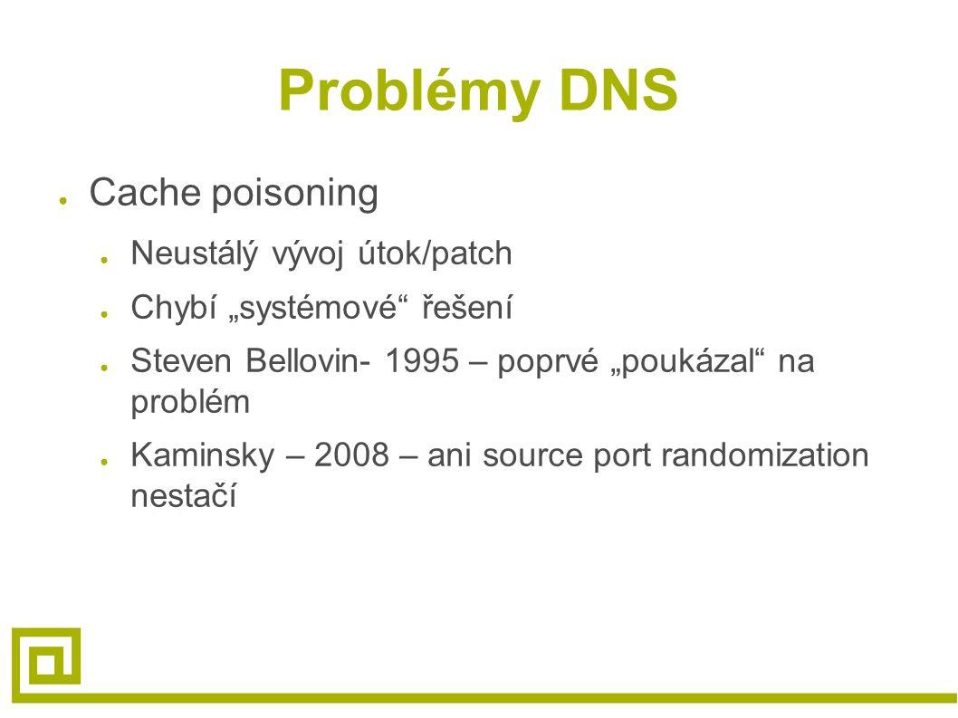 """Problémy DNS ● Cache poisoning ● Neustálý vývoj útok/patch ● Chybí """"systémové řešení ● Steven Bellovin- 1995 – poprvé """"poukázal na problém ● Kaminsky – 2008 – ani source port randomization nestačí"""