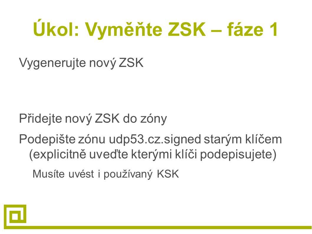 Úkol: Vyměňte ZSK – fáze 1 Vygenerujte nový ZSK Přidejte nový ZSK do zóny Podepište zónu udp53.cz.signed starým klíčem (explicitně uveďte kterými klíči podepisujete) Musíte uvést i používaný KSK